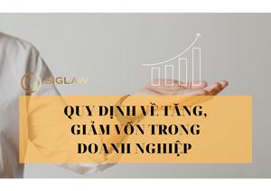 Quy định pháp luật về tăng, giảm vốn trong doanh nghiệp