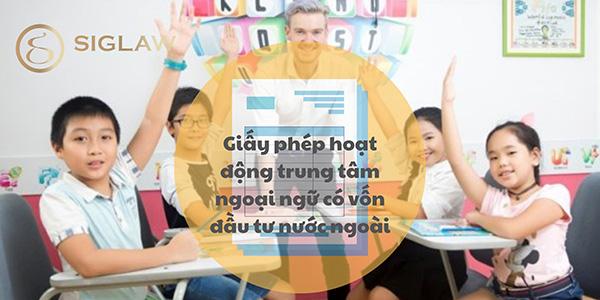 Điều kiện xin cấp giấy phép hoạt động trung tâm ngoại ngữ có vốn đầu tư nước ngoài